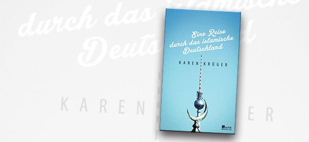 Islam, Muslime, Karen Krüger, islamische Deutschland, Reise